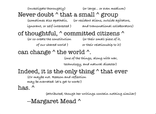 A realistic reworking of the famous and probably-never-said Mead quote, created by Joshua MIller and the participants in 2011 Summer Institute of Civic Studies  http://www.anotherpanacea.com/2011/07/what-can-small-groups-do/